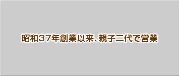昭和37年創業以来、親子二代で営業